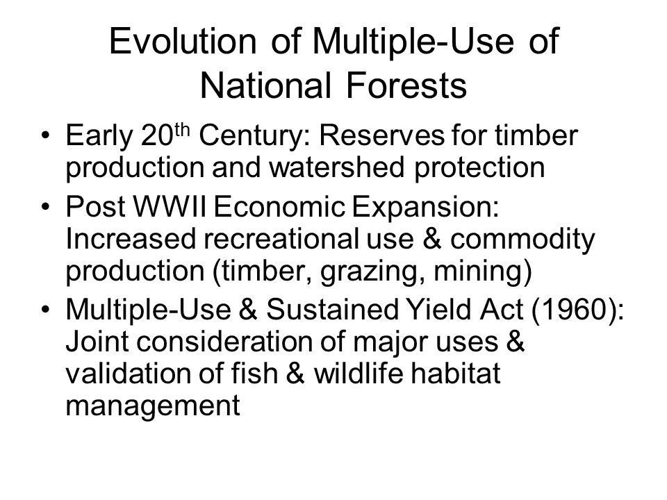 Evolution of Multiple-Use of National Forests Early 20 th Century: Reserves for timber production and watershed protection Post WWII Economic Expansion: Increased recreational use & commodity production (timber, grazing, mining) Multiple-Use & Sustained Yield Act (1960): Joint consideration of major uses & validation of fish & wildlife habitat management