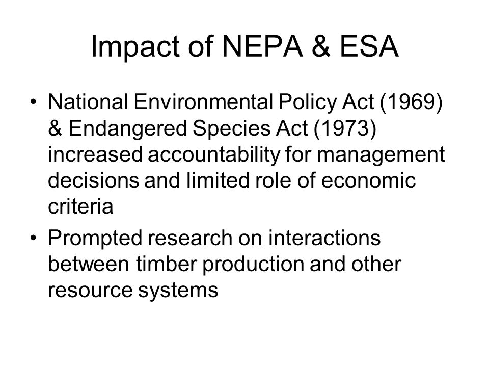 Impact of NEPA & ESA National Environmental Policy Act (1969) & Endangered Species Act (1973) increased accountability for management decisions and limited role of economic criteria Prompted research on interactions between timber production and other resource systems