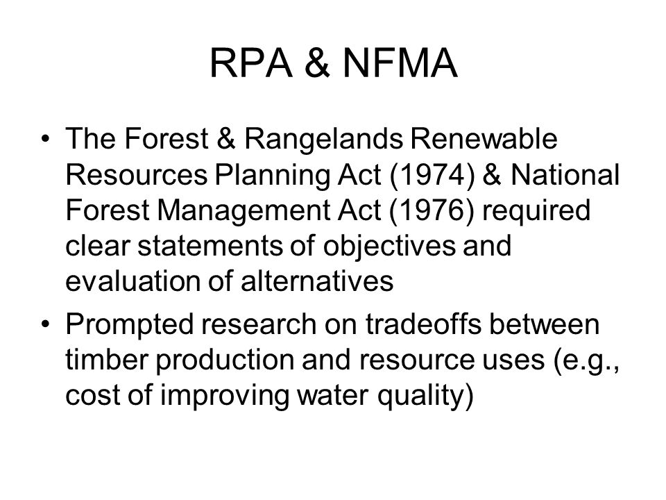 RPA & NFMA The Forest & Rangelands Renewable Resources Planning Act (1974) & National Forest Management Act (1976) required clear statements of objectives and evaluation of alternatives Prompted research on tradeoffs between timber production and resource uses (e.g., cost of improving water quality)