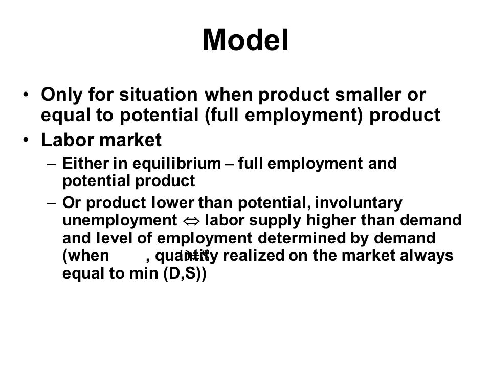 Model Only for situation when product smaller or equal to potential (full employment) product Labor market –Either in equilibrium – full employment and potential product –Or product lower than potential, involuntary unemployment  labor supply higher than demand and level of employment determined by demand (when, quantity realized on the market always equal to min (D,S))