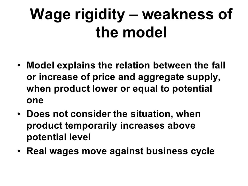 Wage rigidity – weakness of the model Model explains the relation between the fall or increase of price and aggregate supply, when product lower or equal to potential one Does not consider the situation, when product temporarily increases above potential level Real wages move against business cycle