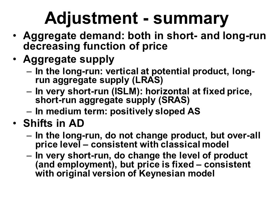 Adjustment - summary Aggregate demand: both in short- and long-run decreasing function of price Aggregate supply –In the long-run: vertical at potential product, long- run aggregate supply (LRAS) –In very short-run (ISLM): horizontal at fixed price, short-run aggregate supply (SRAS) –In medium term: positively sloped AS Shifts in AD –In the long-run, do not change product, but over-all price level – consistent with classical model –In very short-run, do change the level of product (and employment), but price is fixed – consistent with original version of Keynesian model