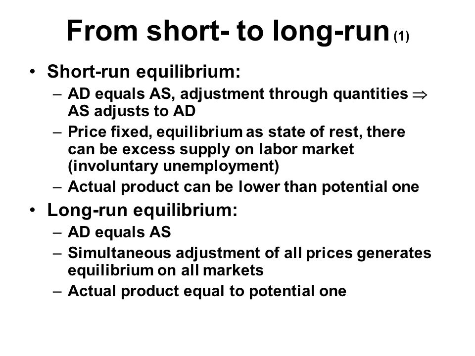 From short- to long-run (1) Short-run equilibrium: –AD equals AS, adjustment through quantities  AS adjusts to AD –Price fixed, equilibrium as state of rest, there can be excess supply on labor market (involuntary unemployment) –Actual product can be lower than potential one Long-run equilibrium: –AD equals AS –Simultaneous adjustment of all prices generates equilibrium on all markets –Actual product equal to potential one