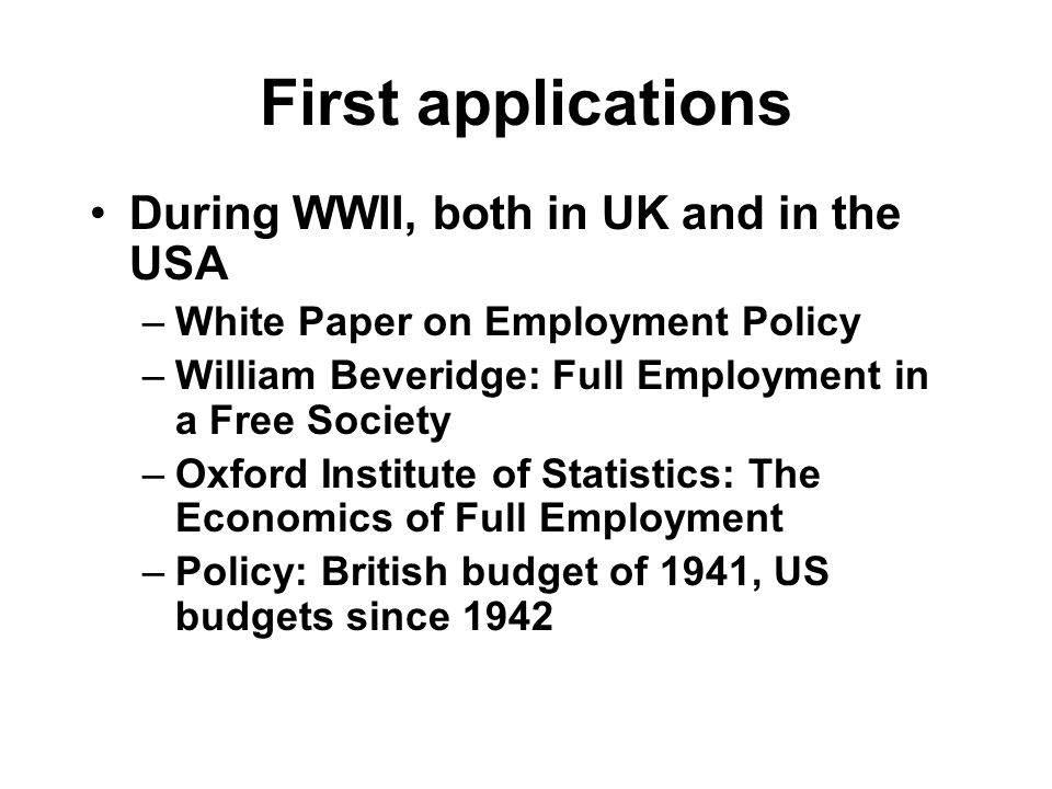 First applications During WWII, both in UK and in the USA –White Paper on Employment Policy –William Beveridge: Full Employment in a Free Society –Oxford Institute of Statistics: The Economics of Full Employment –Policy: British budget of 1941, US budgets since 1942