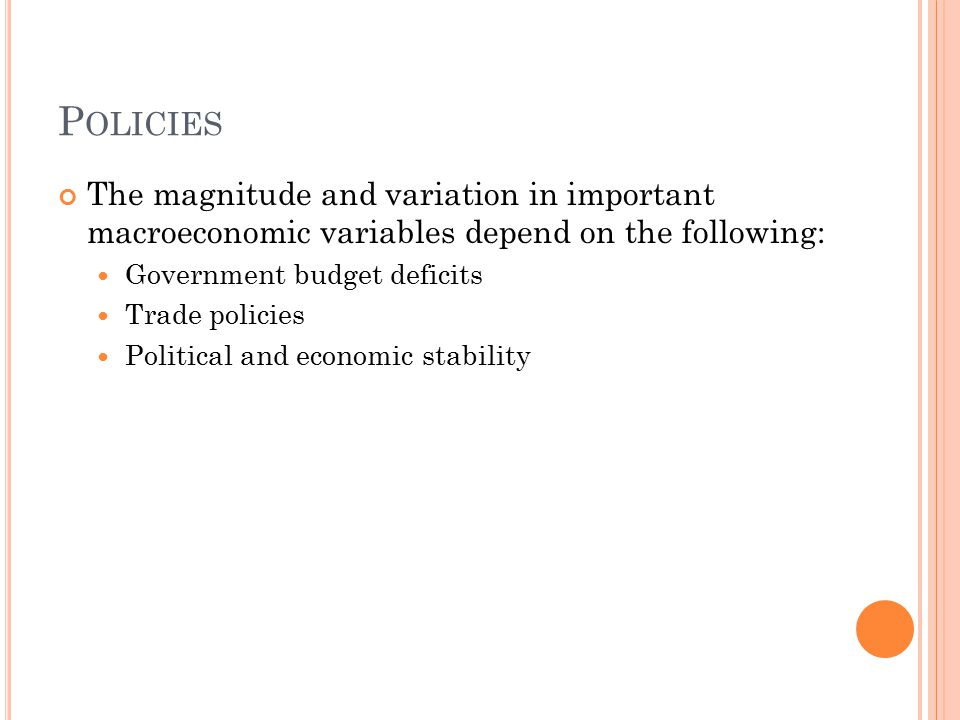 P OLICIES The magnitude and variation in important macroeconomic variables depend on the following: Government budget deficits Trade policies Politica