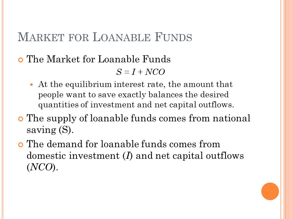 M ARKET FOR L OANABLE F UNDS The Market for Loanable Funds S = I + NCO At the equilibrium interest rate, the amount that people want to save exactly b