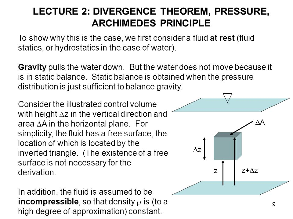9 LECTURE 2: DIVERGENCE THEOREM, PRESSURE, ARCHIMEDES PRINCIPLE To show why this is the case, we first consider a fluid at rest (fluid statics, or hydrostatics in the case of water).