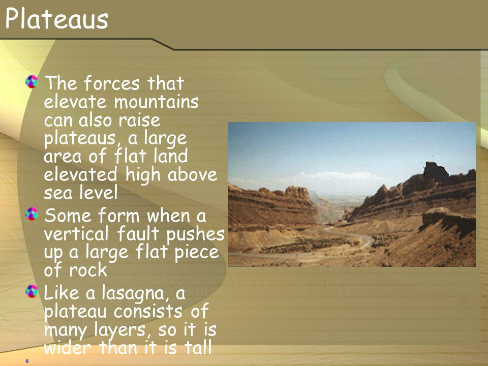 Plateaus The forces that elevate mountains can also raise plateaus, a large area of flat land elevated high above sea level Some form when a vertical