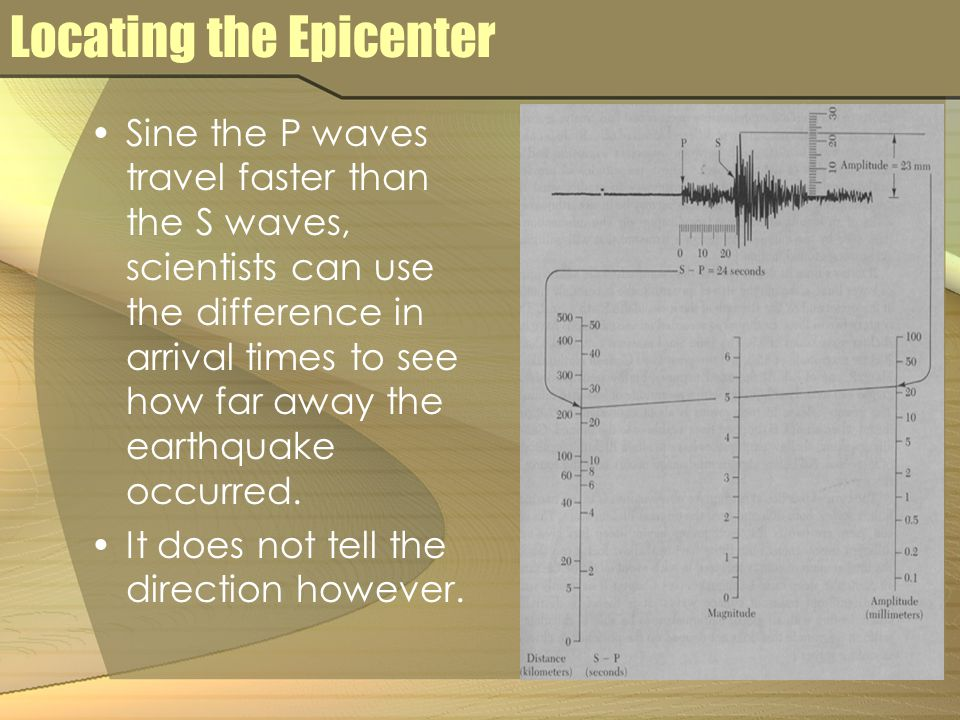 Locating the Epicenter Sine the P waves travel faster than the S waves, scientists can use the difference in arrival times to see how far away the ear
