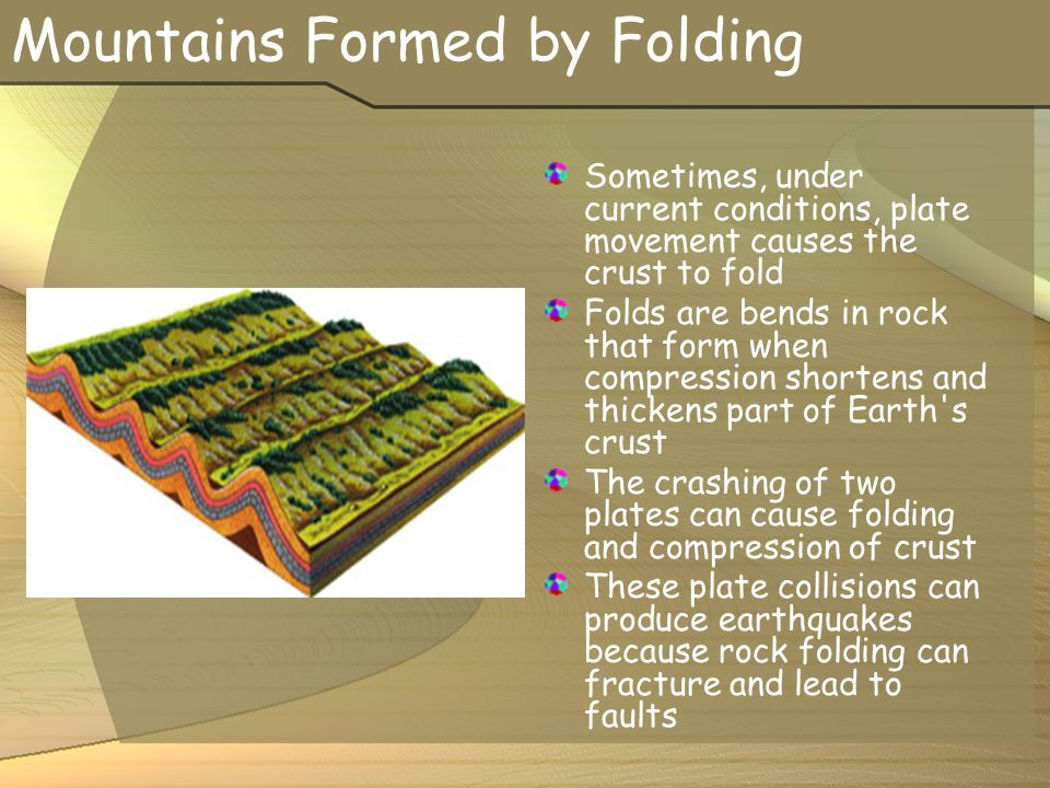 Mountains Formed by Folding Sometimes, under current conditions, plate movement causes the crust to fold Folds are bends in rock that form when compre