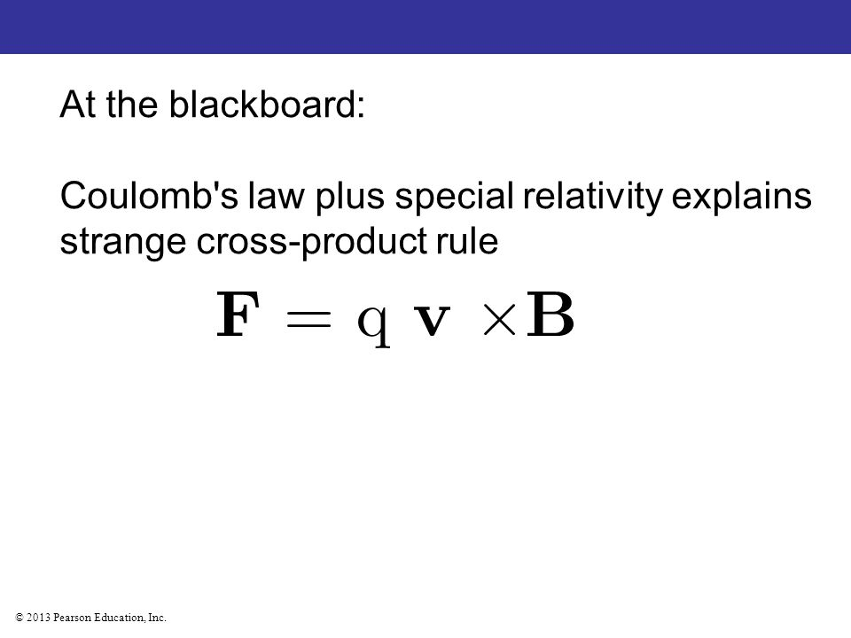© 2013 Pearson Education, Inc. At the blackboard: Coulomb's law plus special relativity explains strange cross-product rule