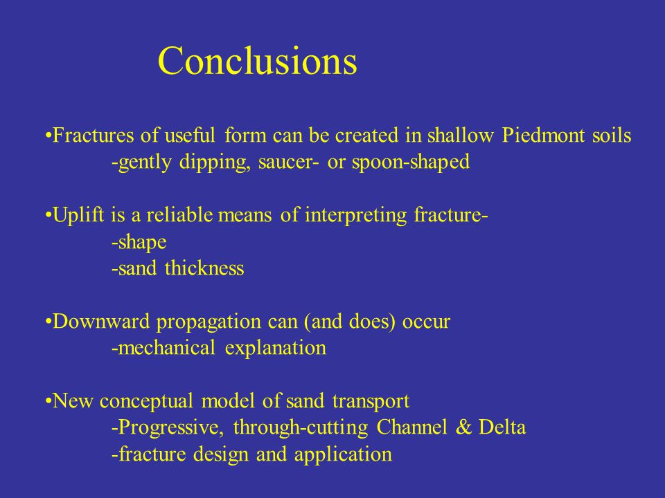 Conclusions Fractures of useful form can be created in shallow Piedmont soils -gently dipping, saucer- or spoon-shaped Uplift is a reliable means of interpreting fracture- -shape -sand thickness Downward propagation can (and does) occur -mechanical explanation New conceptual model of sand transport -Progressive, through-cutting Channel & Delta -fracture design and application