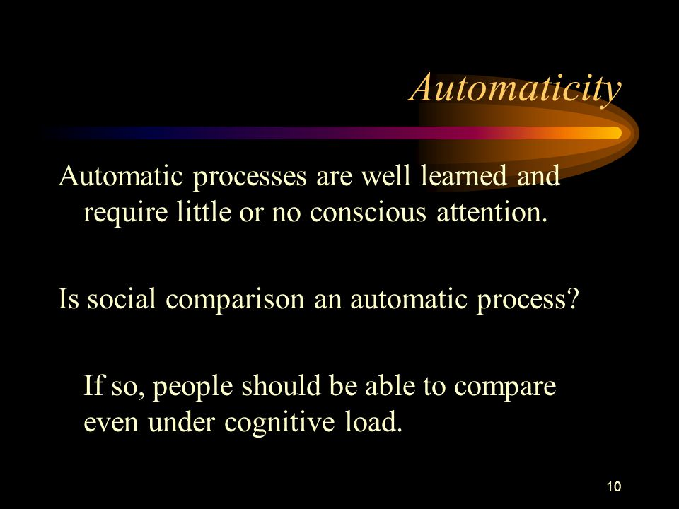 10 Automaticity Automatic processes are well learned and require little or no conscious attention. Is social comparison an automatic process? If so, p