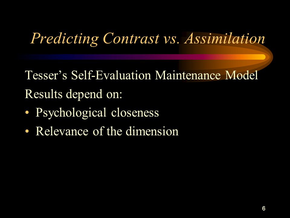 6 Predicting Contrast vs. Assimilation Tesser's Self-Evaluation Maintenance Model Results depend on: Psychological closeness Relevance of the dimensio