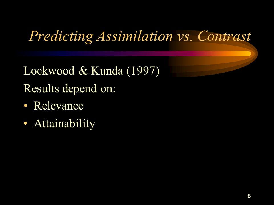 8 Predicting Assimilation vs. Contrast Lockwood & Kunda (1997) Results depend on: Relevance Attainability