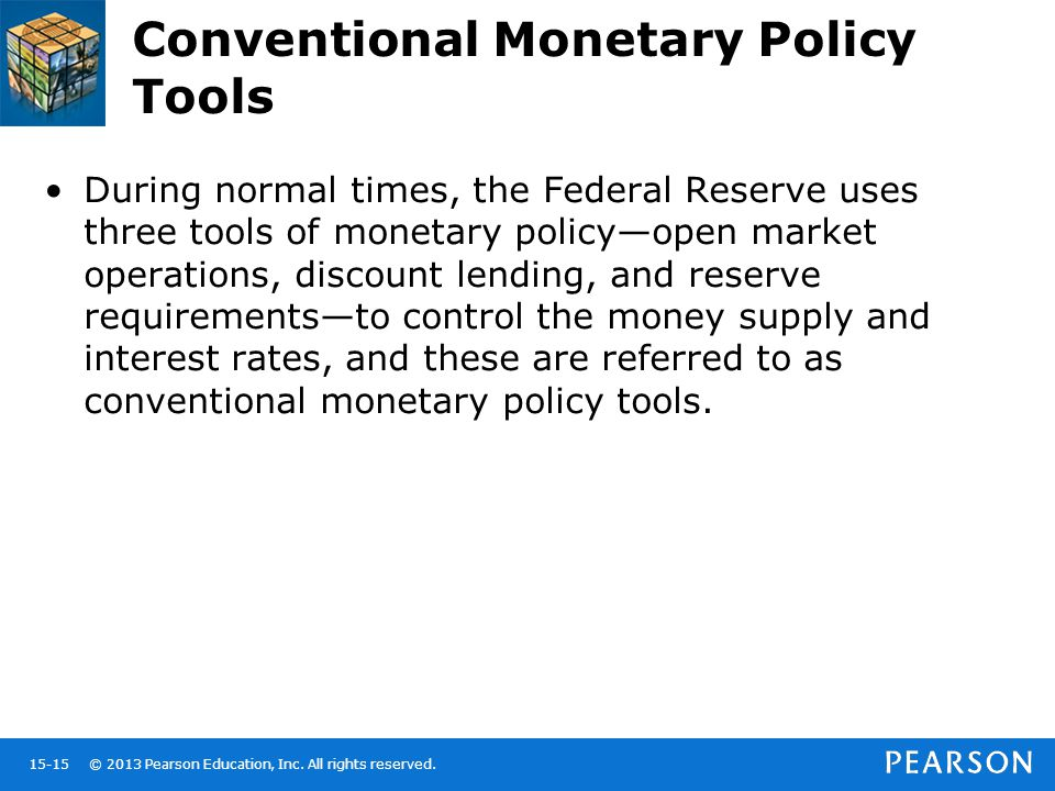 © 2013 Pearson Education, Inc. All rights reserved.15-15 Conventional Monetary Policy Tools During normal times, the Federal Reserve uses three tools
