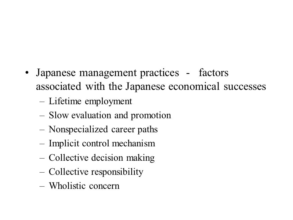Japanese management practices - factors associated with the Japanese economical successes –Lifetime employment –Slow evaluation and promotion –Nonspec
