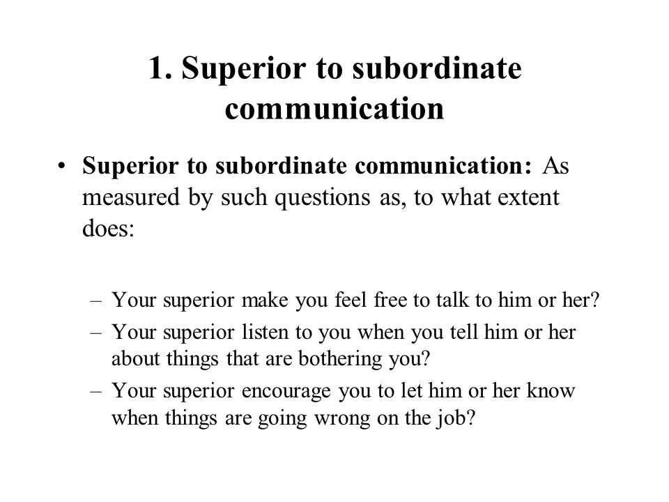 1. Superior to subordinate communication Superior to subordinate communication: As measured by such questions as, to what extent does: –Your superior