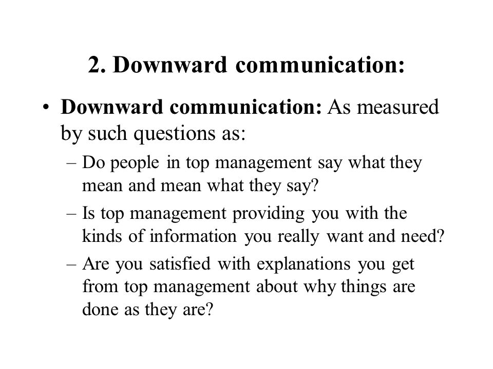 2. Downward communication: Downward communication: As measured by such questions as: –Do people in top management say what they mean and mean what the