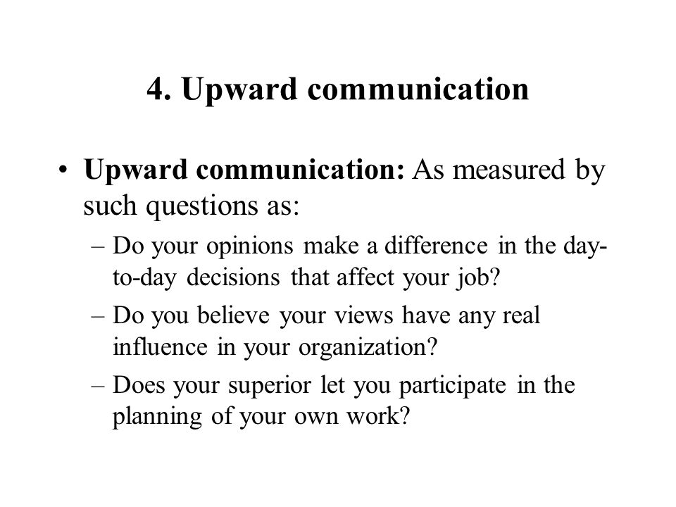 4. Upward communication Upward communication: As measured by such questions as: –Do your opinions make a difference in the day- to-day decisions that