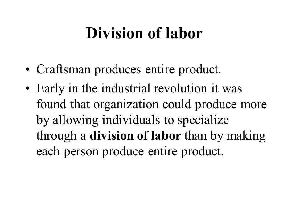 Division of labor Craftsman produces entire product. Early in the industrial revolution it was found that organization could produce more by allowing