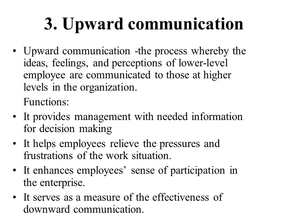 3. Upward communication Upward communication -the process whereby the ideas, feelings, and perceptions of lower-level employee are communicated to tho