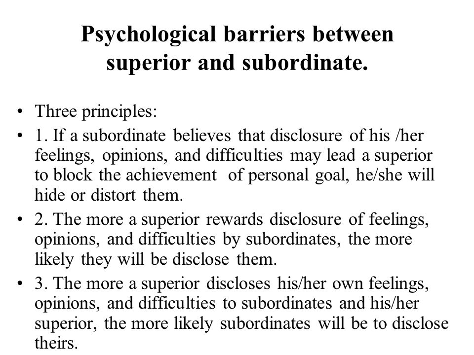Psychological barriers between superior and subordinate. Three principles: 1. If a subordinate believes that disclosure of his /her feelings, opinions