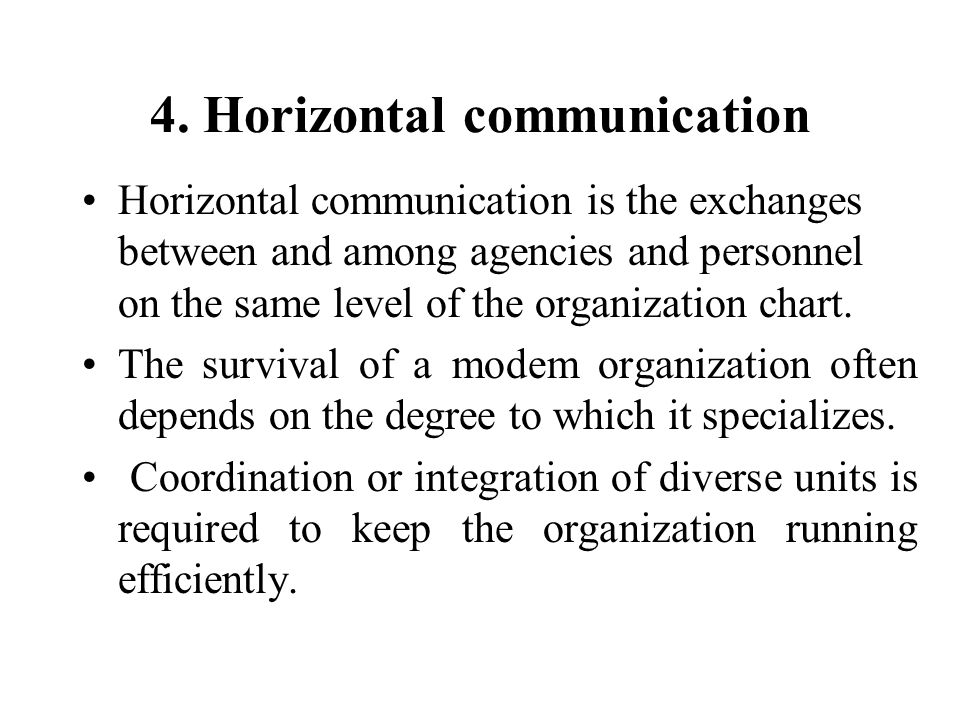 4. Horizontal communication Horizontal communication is the exchanges between and among agencies and personnel on the same level of the organization c