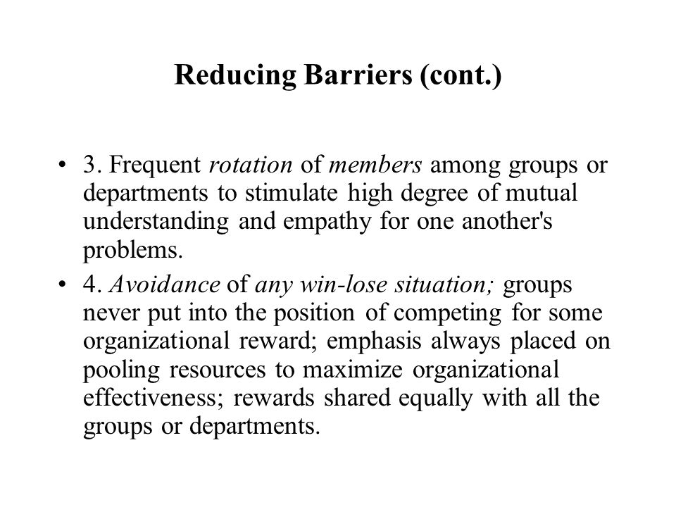Reducing Barriers (cont.) 3. Frequent rotation of members among groups or departments to stimulate high degree of mutual understanding and empathy for