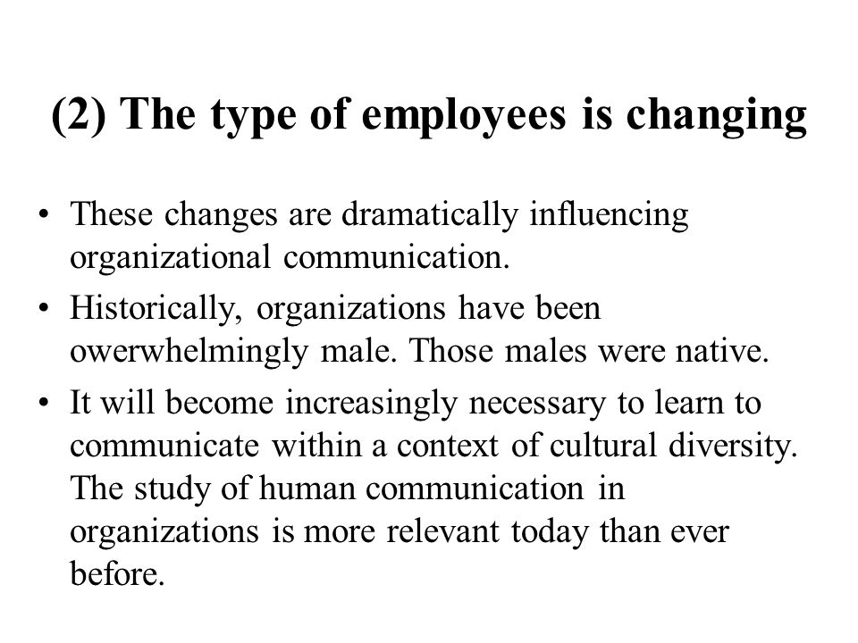 (2) The type of employees is changing These changes are dramatically influencing organizational communication. Historically, organizations have been o