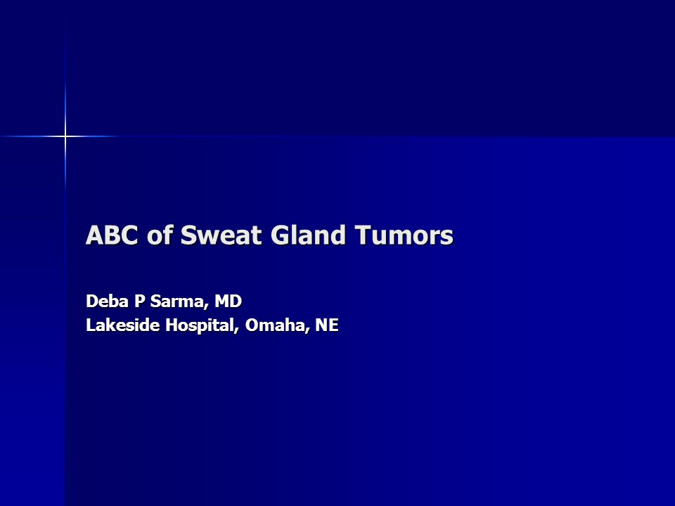 ABC of Sweat Gland Tumors Deba P Sarma, MD Lakeside Hospital, Omaha, NE
