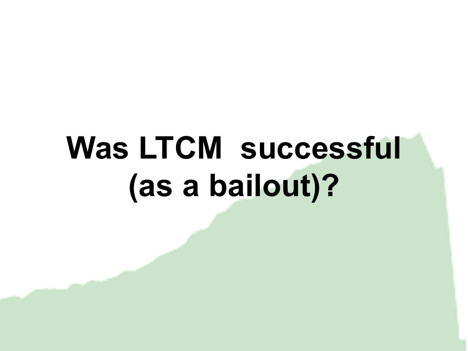 Was LTCM successful (as a bailout)?
