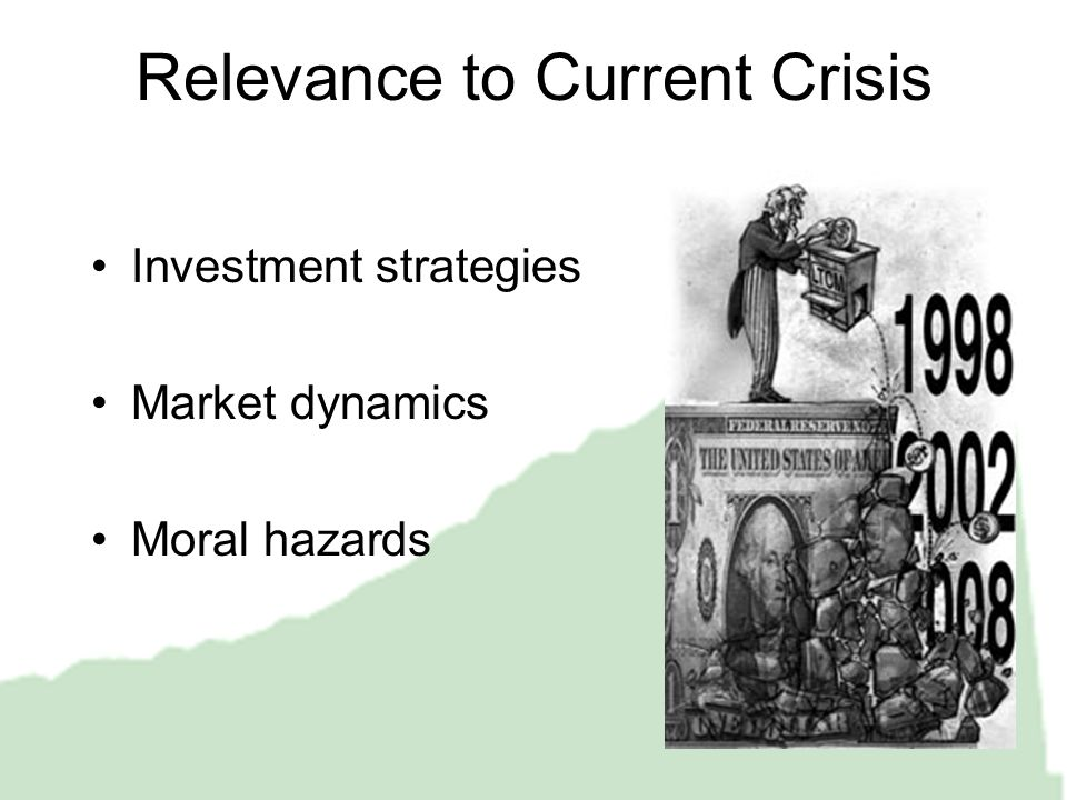 Relevance to Current Crisis Investment strategies Market dynamics Moral hazards
