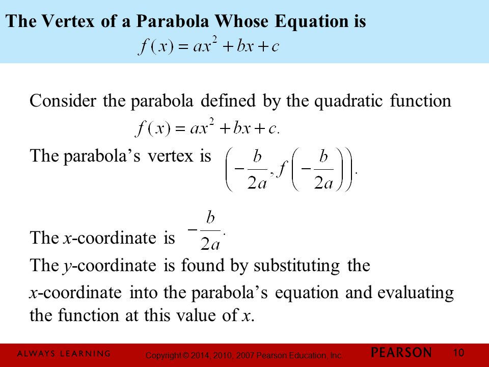 Copyright © 2014, 2010, 2007 Pearson Education, Inc. 10 The Vertex of a Parabola Whose Equation is Consider the parabola defined by the quadratic func