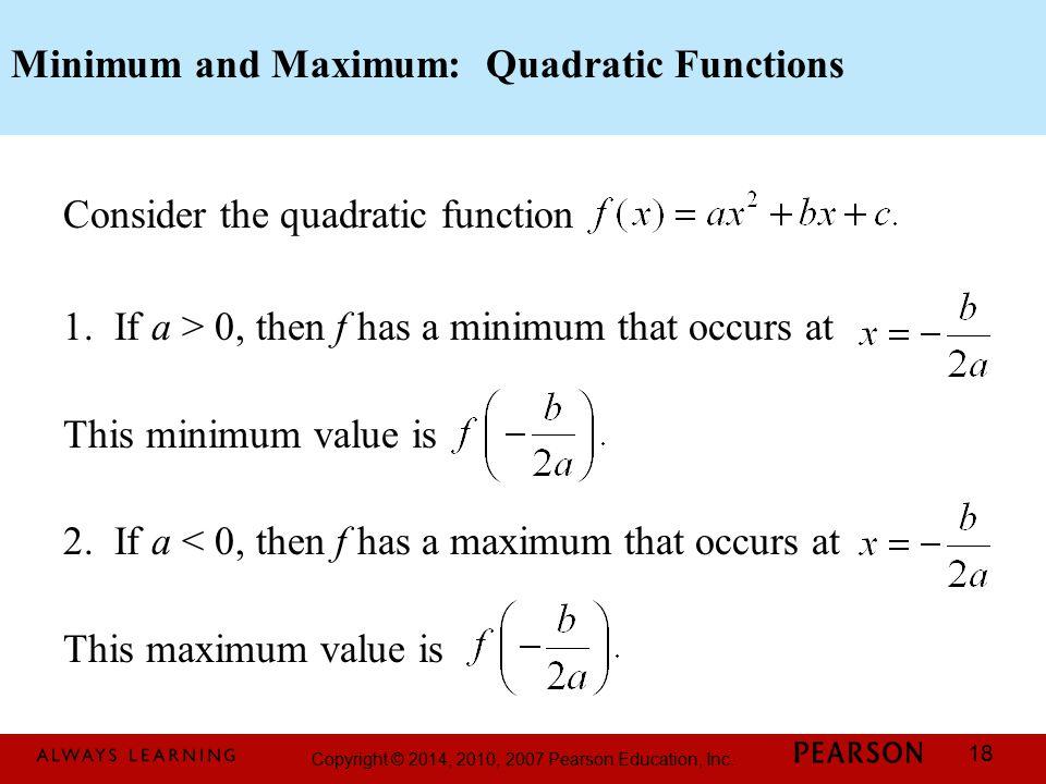 Copyright © 2014, 2010, 2007 Pearson Education, Inc. 18 Minimum and Maximum: Quadratic Functions Consider the quadratic function 1. If a > 0, then f h