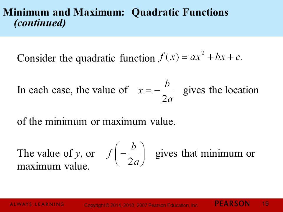 Copyright © 2014, 2010, 2007 Pearson Education, Inc. 19 Minimum and Maximum: Quadratic Functions (continued) Consider the quadratic function In each c
