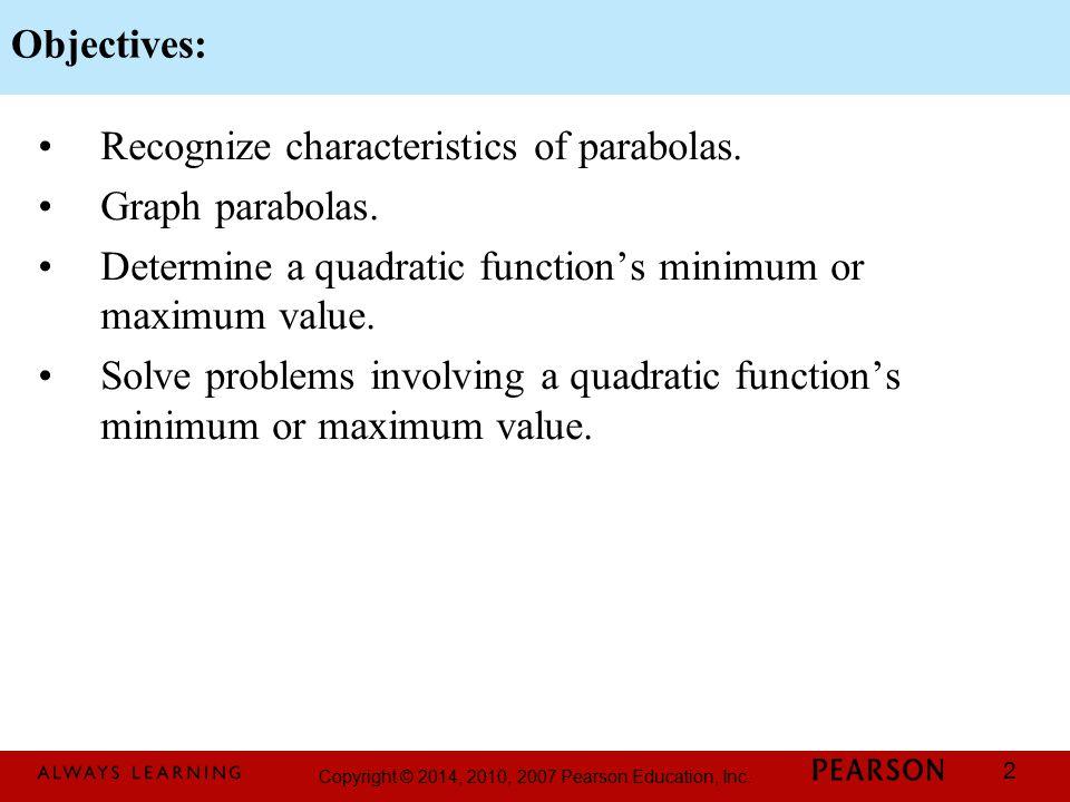 Copyright © 2014, 2010, 2007 Pearson Education, Inc. 2 Recognize characteristics of parabolas. Graph parabolas. Determine a quadratic function's minim