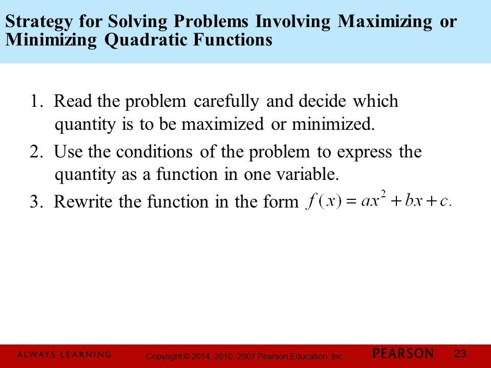 Copyright © 2014, 2010, 2007 Pearson Education, Inc. 23 Strategy for Solving Problems Involving Maximizing or Minimizing Quadratic Functions 1. Read t