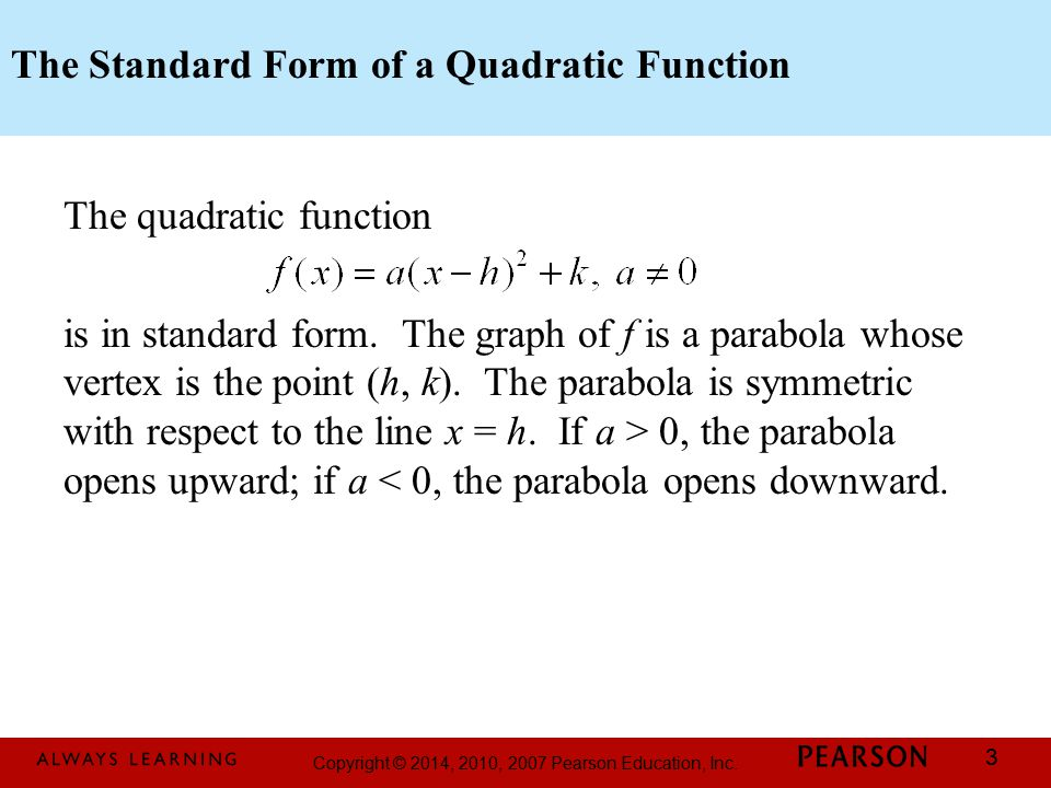 Copyright © 2014, 2010, 2007 Pearson Education, Inc. 3 The Standard Form of a Quadratic Function The quadratic function is in standard form. The graph