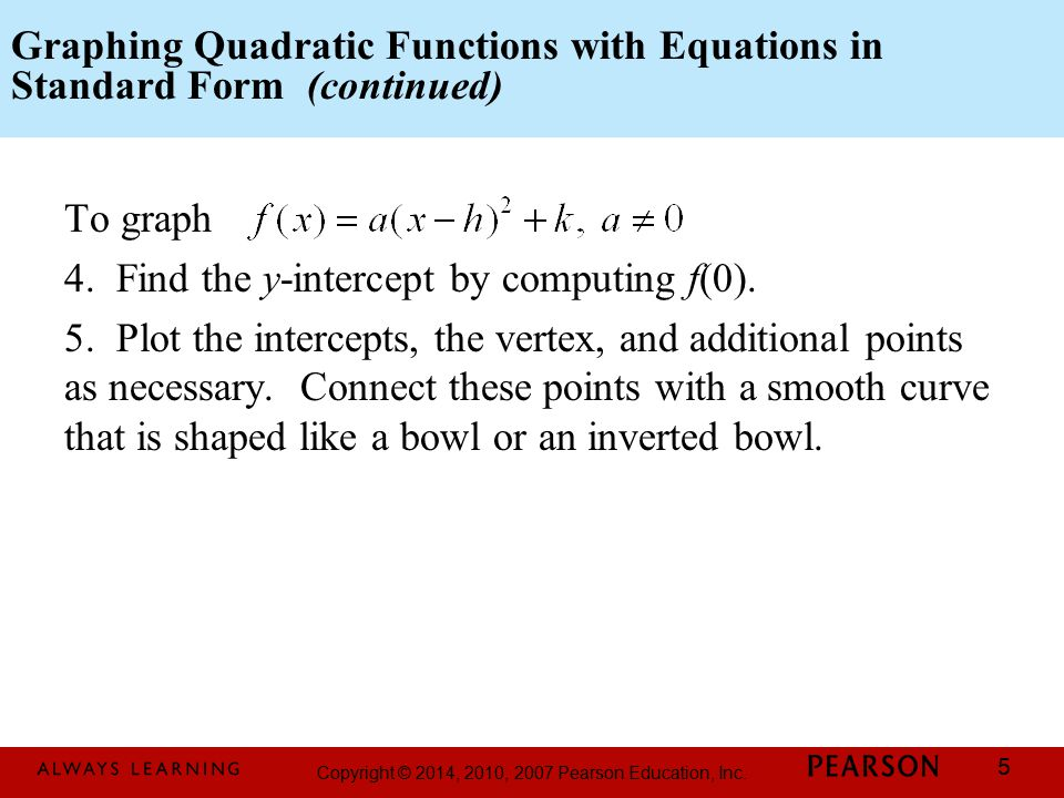 Copyright © 2014, 2010, 2007 Pearson Education, Inc. 5 Graphing Quadratic Functions with Equations in Standard Form (continued) To graph 4. Find the y