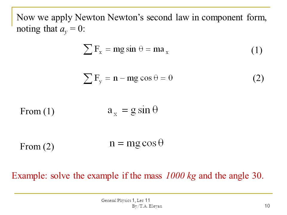 General Physics 1, Lec 11 By/T.A. Eleyan 10 Now we apply Newton Newton's second law in component form, noting that a y = 0: (1) (2) From (1) From (2)