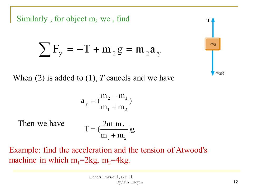 General Physics 1, Lec 11 By/T.A. Eleyan 12 Similarly, for object m 2 we, find When (2) is added to (1), T cancels and we have Example: find the accel