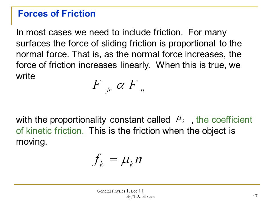 General Physics 1, Lec 11 By/T.A. Eleyan 17 Forces of Friction In most cases we need to include friction. For many surfaces the force of sliding frict