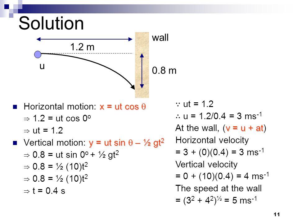 11 Solution x = ut cos  Horizontal motion: x = ut cos  ⇒ 1.2 = ut cos 0 o ⇒ ut = 1.2 y = ut sin  – ½ gt 2 Vertical motion: y = ut sin  – ½ gt 2 ⇒ 0.8 = ut sin 0 o + ½ gt 2 ⇒ 0.8 = ½ (10)t 2 ⇒ t = 0.4 s 1.2 m 0.8 m wall u ∵ ut = 1.2 ∴ u = 1.2/0.4 = 3 ms -1 v = u + at At the wall, (v = u + at) Horizontal velocity = 3 + (0)(0.4) = 3 ms -1 Vertical velocity = 0 + (10)(0.4) = 4 ms -1 The speed at the wall = (3 2 + 4 2 ) ½ = 5 ms -1