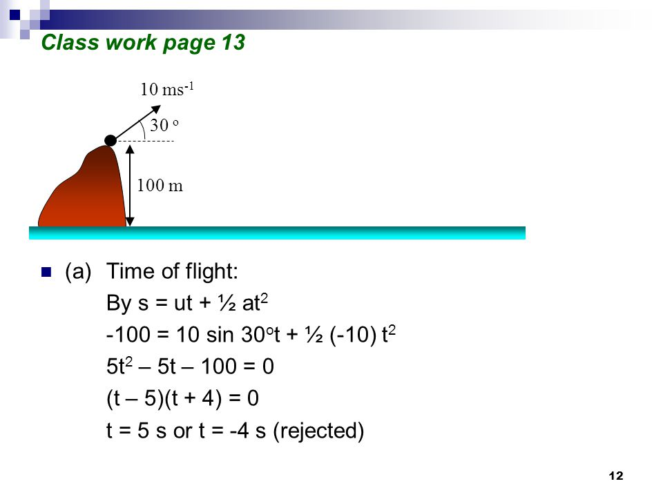 12 Class work page 13 (a)Time of flight: By s = ut + ½ at 2 -100 = 10 sin 30 o t + ½ (-10) t 2 5t 2 – 5t – 100 = 0 (t – 5)(t + 4) = 0 t = 5 s or t = -4 s (rejected) 10 ms -1 30 o 100 m