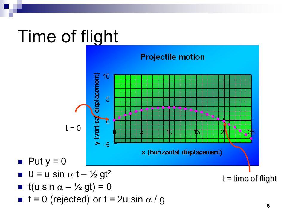 6 Time of flight Put y = 0 0 = u sin  t – ½ gt 2 t(u sin  – ½ gt) = 0 t = 0 (rejected) or t = 2u sin  / g t = 0 t = time of flight