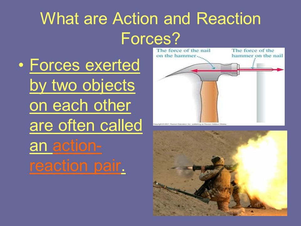 What are Action and Reaction Forces? Forces exerted by two objects on each other are often called an action- reaction pair.