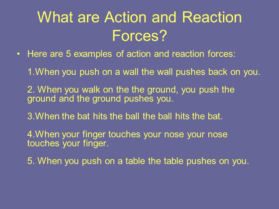 What are Action and Reaction Forces? Here are 5 examples of action and reaction forces: 1.When you push on a wall the wall pushes back on you. 2. When