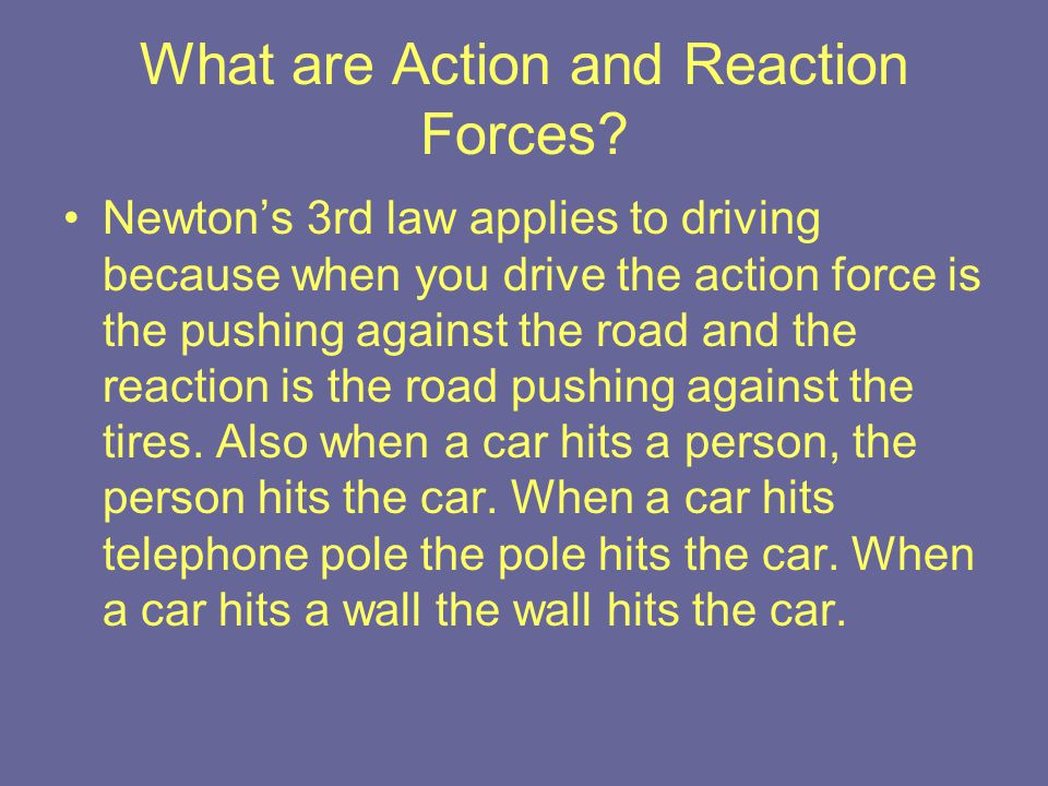 What are Action and Reaction Forces? Newton's 3rd law applies to driving because when you drive the action force is the pushing against the road and t