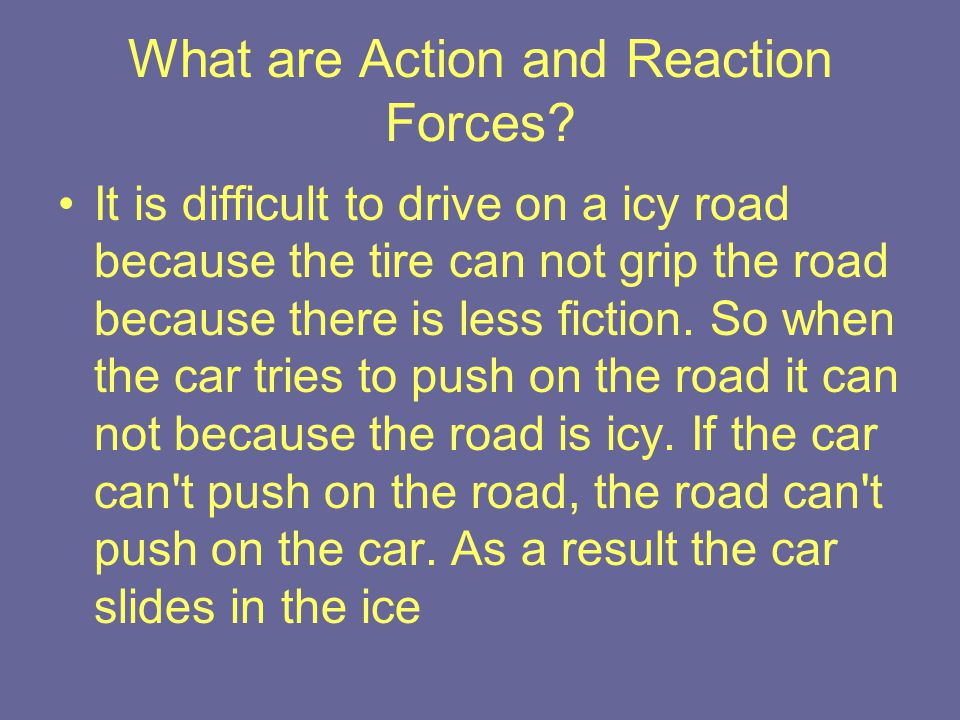 What are Action and Reaction Forces? It is difficult to drive on a icy road because the tire can not grip the road because there is less fiction. So w